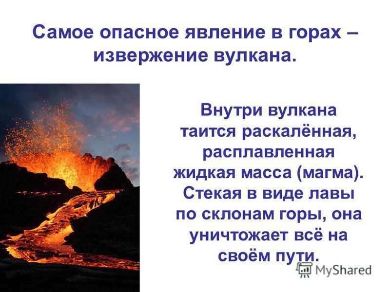 Самое опасное явление в горах – извержение вулкана. Внутри вулкана таится раскалённая, расплавленная жидкая масса (магма). Стекая в виде лавы по склонам горы, она уничтожает всё на своём пути.