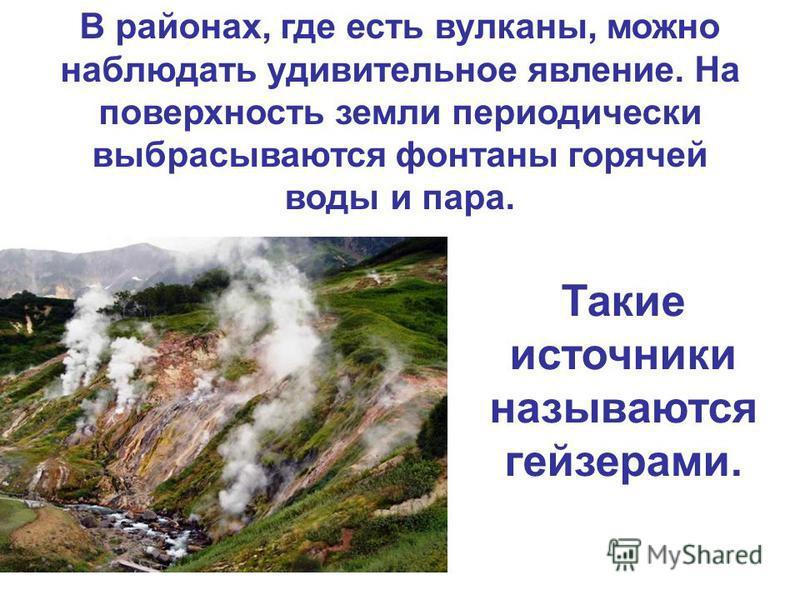 В районах, где есть вулканы, можно наблюдать удивительное явление. На поверхность земли периодически выбрасываются фонтаны горячей воды и пара. Такие источники называются гейзерами.