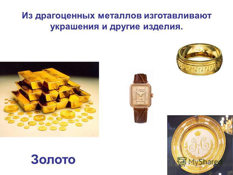 Из драгоценных металлов изготавливают украшения и другие изделия. Золото