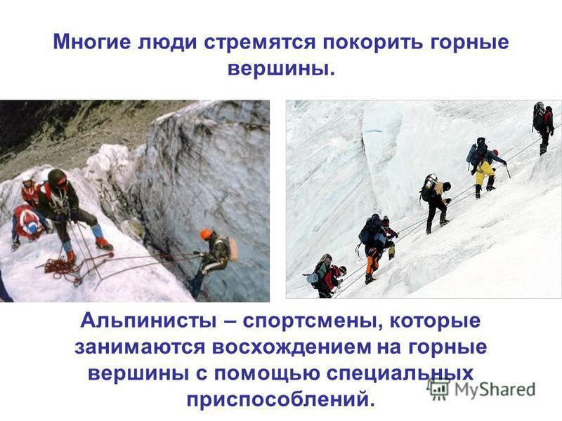 Многие люди стремятся покорить горные вершины. Альпинисты – спортсмены, которые занимаются восхождением на горные вершины с помощью специальных приспособлений.