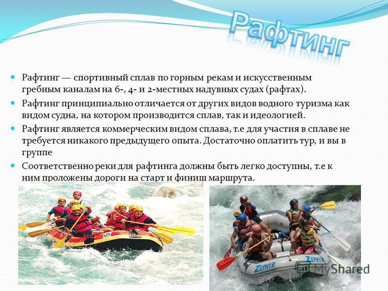Рафтинг спортивный сплав по горным рекам и искусственным гребным каналам на 6-, 4- и 2-местных надувных судах (рафтах). Рафтинг принципиально отличается от других видов водного туризма как видом судна, на котором производится сплав, так и идеологией.