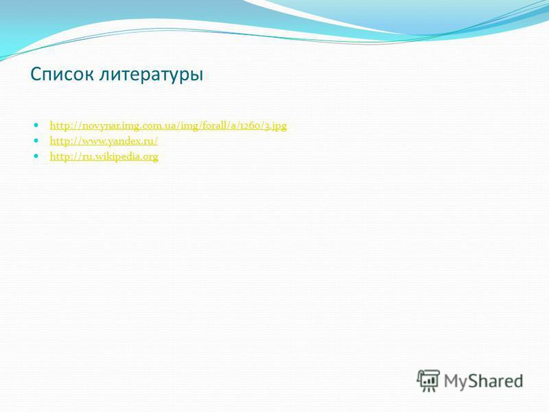 Список литературы http://novynar.img.com.ua/img/forall/a/1260/3. jpg http://www.yandex.ru/ http://ru.wikipedia.org
