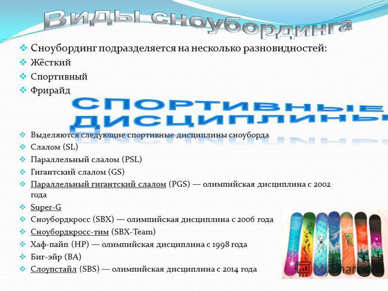 Сноубординг подразделяется на несколько разновидностей: Жёсткий Спортивный Фрирайд Выделяются следующие спортивные дисциплины сноуборда Слалом (SL) Параллельный слалом (PSL) Гигантский слалом (GS) Параллельный гигантский слалом (PGS) олимпийская дисц