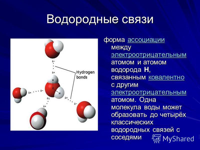 Водородные связи форма ассоциации между электроотрицательным атомом и атомом водорода H, связанным ковалентно с другим электроотрицательным атомом. Одна молекула воды может образовать до четырёх классических водородных связей с соседями ассоциации эл