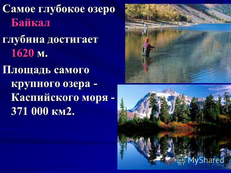 Самое глубокое озеро Байкал глубина достигает 1620 м. Площадь самого крупного озера - Каспийского моря - 371 000 км 2.