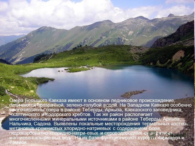 Озера Большого Кавказа имеют в основном ледниковое происхождение, отличаются прозрачной, зелено-голубой водой. На Западном Кавказе особенно многочисленны озера в районе Теберды, Архыза, Кавказского заповедника, Чхалтинского и Кодорского хребтов. Так