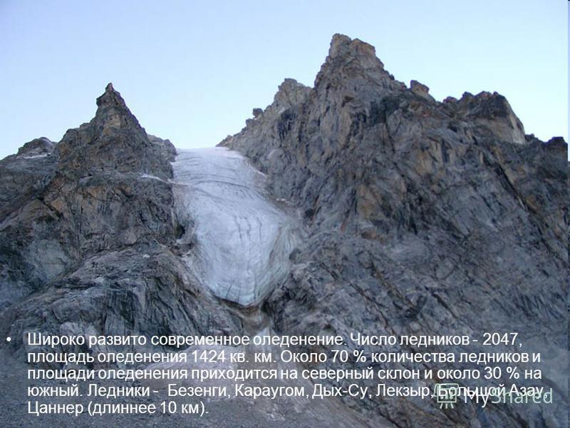 Широко развито современное оледенение. Число ледников - 2047, площадь оледенения 1424 кв. км. Около 70 % количества ледников и площади оледенения приходится на северный склон и около 30 % на южный. Ледники - Безенги, Караугом, Дых-Су, Лекзыр, Большой