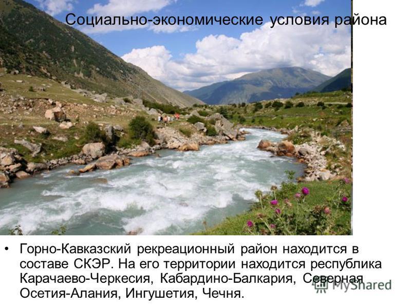 Социально-экономические условия района Горно-Кавказский рекреационный район находится в составе СКЭР. На его территории находится республика Карачаево-Черкесия, Кабардино-Балкария, Северная Осетия-Алания, Ингушетия, Чечня.