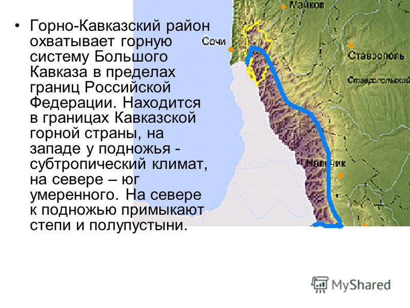 Горно-Кавказский район охватывает горную систему Большого Кавказа в пределах границ Российской Федерации. Находится в границах Кавказской горной страны, на западе у подножья - субтропический климат, на севере – юг умеренного. На севере к подножью при