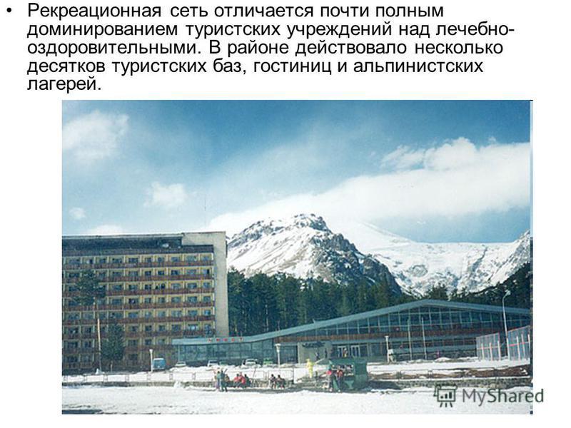 Рекреационная сеть отличается почти полным доминированием туристских учреждений над лечебно- оздоровительными. В районе действовало несколько десятков туристских баз, гостиниц и альпинистских лагерей.