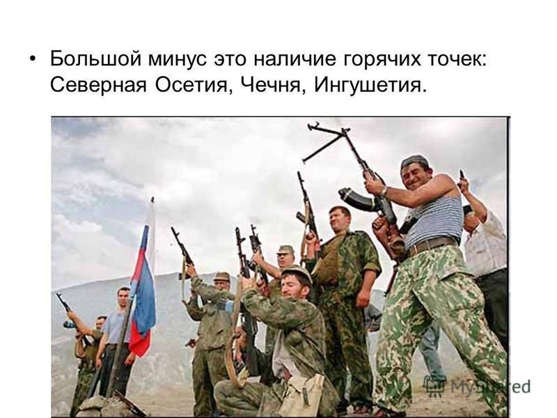Большой минус это наличие горячих точек: Северная Осетия, Чечня, Ингушетия.