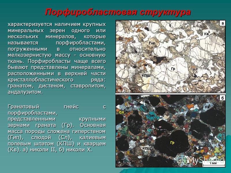 Порфиробластовая структура характеризуется наличием крупных минеральных зерен одного или нескольких минералов, которые называется порфиробластами, погруженными в относительно мелкозернистую массу - основную ткань. Порфиробласты чаще всего бывают пред