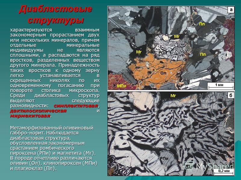 Диабластовые структуры характеризуются взаимным закономерным прорастанием двух или нескольких минералов, причем отдельные минеральные индивидуумы не являются сплошными, а распадаются на ряд вростков, разделенных веществом другого минерала. Принадлежн
