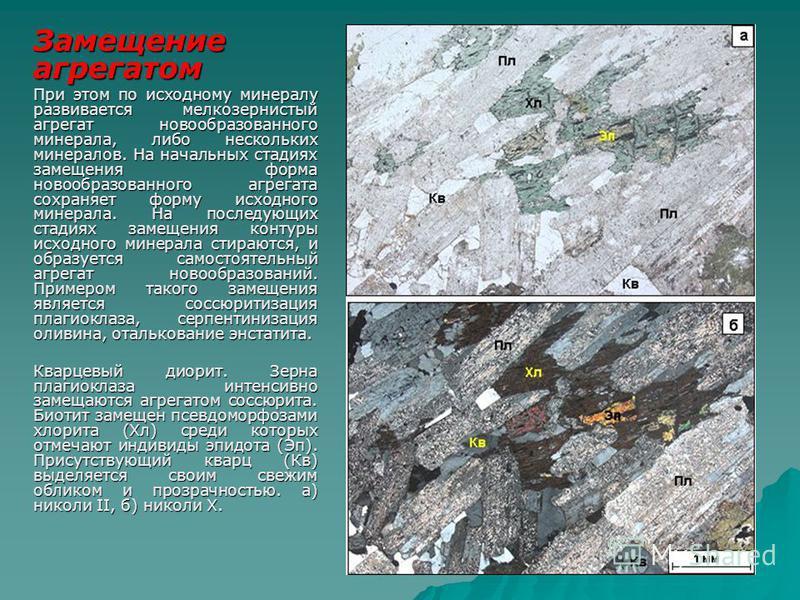 Замещение агрегатом При этом по исходному минералу развивается мелкозернистый агрегат новообразованного минерала, либо нескольких минералов. На начальных стадиях замещения форма новообразованного агрегата сохраняет форму исходного минерала. На послед