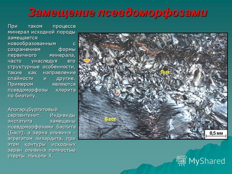 Замещение псевдоморфозами При таком процессе минерал исходной породы замещается новообразованным с сохранением формы первичного минерала, часто унаследуя его структурные особенности, такие как направление спайности и другие. Примером являются псевдом