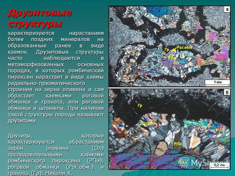 Друзитовые структуры характеризуются нарастанием более поздних минералов на образованные ранее в виде каемок. Друзитовые структуры часто наблюдаются в метаморфизованных основных породах, в которых ромбический пироксен нарастает в виде каймы радиально