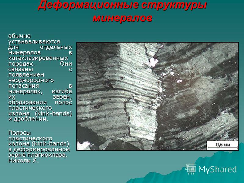 Деформационные структуры минералов обычно устанавливаются для отдельных минералов в катаклазированных породах. Они связаны с появлением неоднородного погасания в минералах, изгибе их зерен, образовании полос пластического излома (kink-bands) и дробле