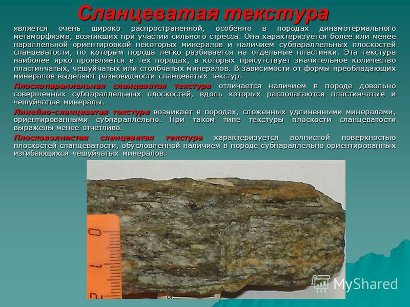 Сланцеватая текстура является очень широко распространенной, особенно в породах динамотермального метаморфизма, возникших при участии сильного стресса. Она характеризуется более или менее параллельной ориентировкой некоторых минералов и наличием субп