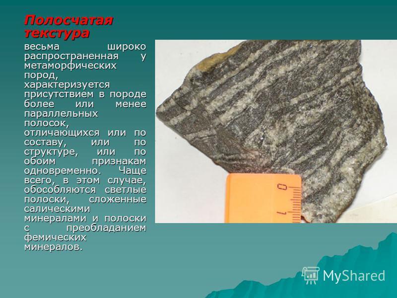 Полосчатая текстура весьма широко распространенная у метаморфических пород, характеризуется присутствием в породе более или менее параллельных полосок, отличающихся или по составу, или по структуре, или по обоим признакам одновременно. Чаще всего, в