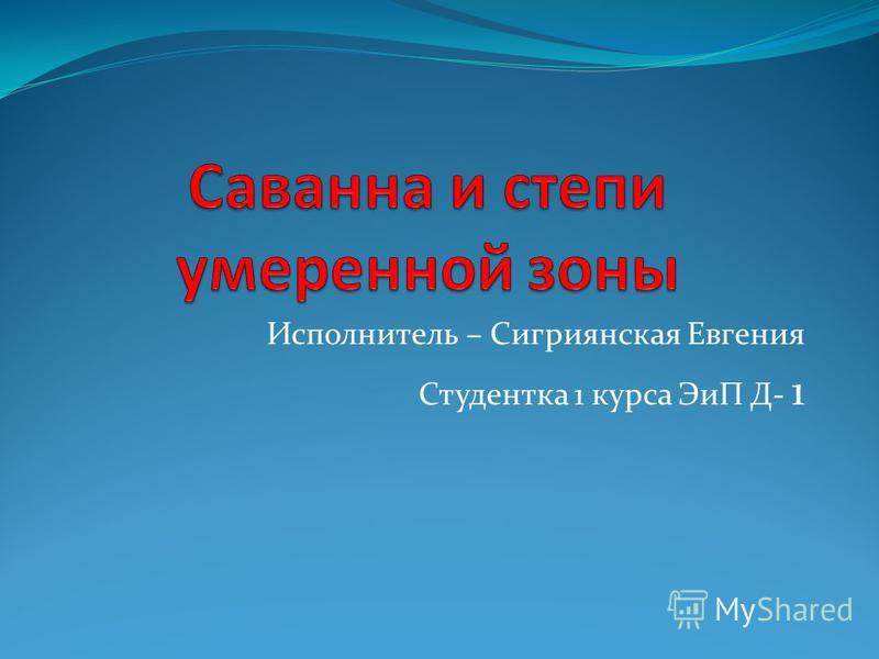 Исполнитель – Сигриянская Евгения Студентка 1 курса ЭиП Д- 1