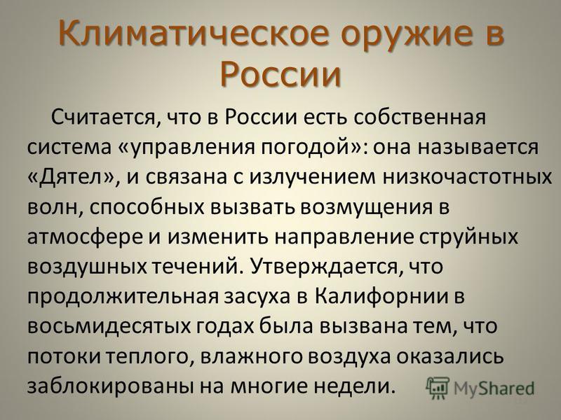 Климатическое оружие в России Считается, что в России есть собственная система «управления погодой»: она называется «Дятел», и связана с излучением низкочастотных волн, способных вызвать возмущения в атмосфере и изменить направление струйных воздушны