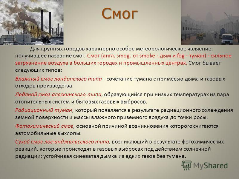 Смог Для крупных городов характерно особое метеорологическое являение, получившее название смог. Смог (англ. smog, от smoke - дым и fog - туман) - сильное загрязнение воздуха в больших городах и промышленных центрах. Смог бывает следующих типов: Влаж