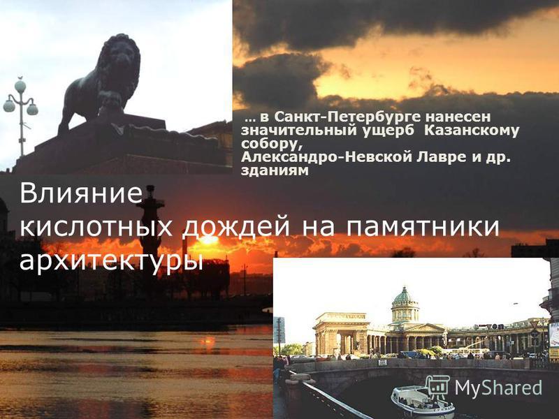 Влияние кислотных дождей на памятники архитектуры … в Санкт-Петербурге нанесен значительный ущерб Казанскому собору, Александро-Невской Лавре и др. зданиям