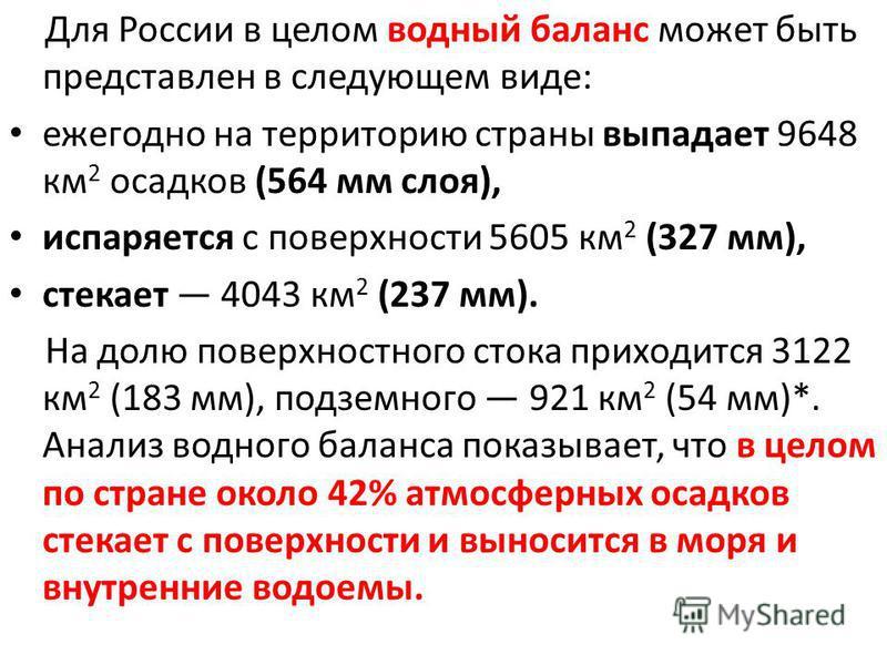 Для России в целом водный баланс может быть представлен в следующем виде: ежегодно на территорию страны выпадает 9648 км 2 осадков (564 мм слоя), испаряется с поверхности 5605 км 2 (327 мм), стекает 4043 км 2 (237 мм). На долю поверхностного стока пр