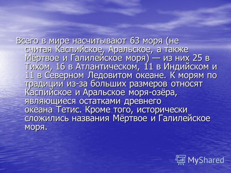 Всего в мире насчитывают 63 моря (не считая Каспийское, Аральское, а также Мёртвое и Галилейское моря) из них 25 в Тихом, 16 в Атлантическом, 11 в Индийском и 11 в Северном Ледовитом океане. К морям по традиции из-за больших размеров относят Каспийск
