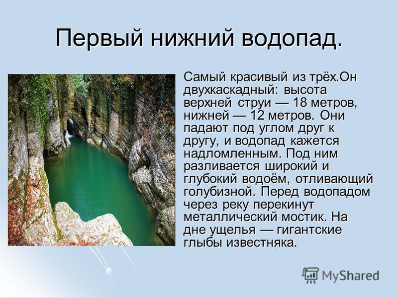Первый нижний водопад. Самый красивый из трёх.Он двухкаскадный: высота верхней струи 18 метров, нижней 12 метров. Они падают под углом друг к другу, и водопад кажется надломленным. Под ним разливается широкий и глубокий водоём, отливающий голубизной.