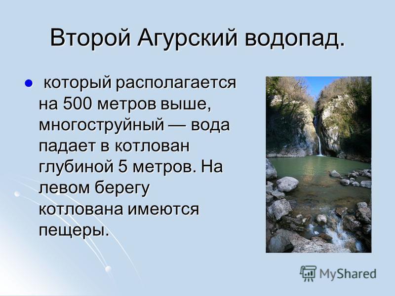 Второй Агурский водопад. который располагается на 500 метров выше, многоструйный вода падает в котлован глубиной 5 метров. На левом берегу котлована имеются пещеры. который располагается на 500 метров выше, многоструйный вода падает в котлован глубин
