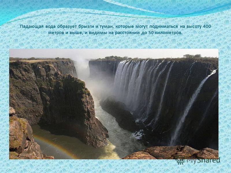 Падающая вода образует брызги и туман, которые могут подниматься на высоту 400 метров и выше, и видимы на расстоянии до 50 километров.