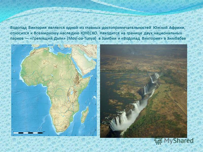 Водопад Виктория является одной из главных достопримечательностей Южной Африки, относится к Всемирному наследию ЮНЕСКО. Находится на границе двух национальных парков «Гремящий Дым» (Mosi-oa-Tunya) в Замбии и «Водопад Виктория» в Зимбабве