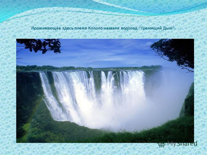Проживающее здесь племя Кололо назвали водопад Гремящий Дым.