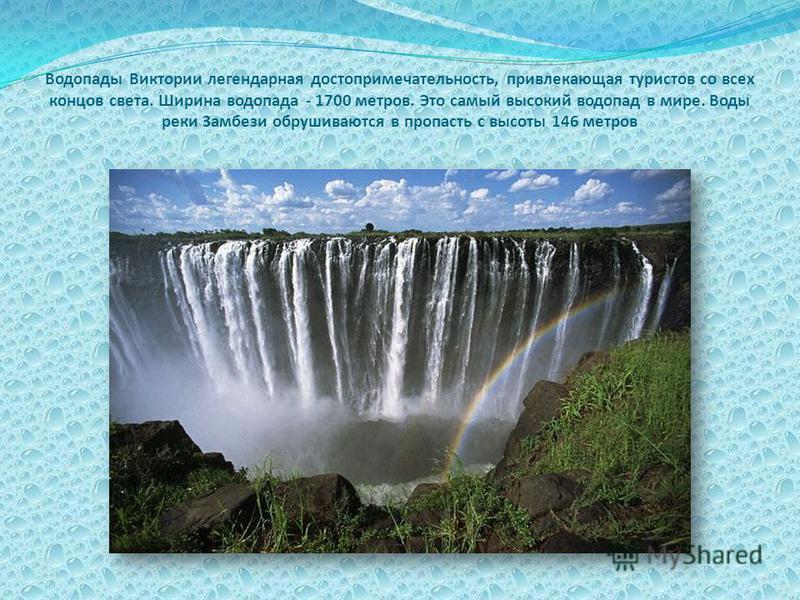 Водопады Виктории легендарная достопримечательность, привлекающая туристов со всех концов света. Ширина водопада - 1700 метров. Это самый высокий водопад в мире. Воды реки Замбези обрушиваются в пропасть с высоты 146 метров