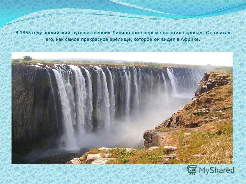 В 1855 году английский путешественник Ливингстон впервые посетил водопад. Он описал его, как самое прекрасное зрелище, которое он видел в Африке.