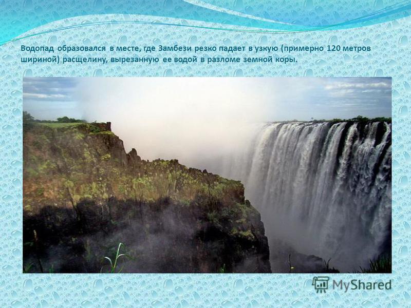 Водопад образовался в месте, где Замбези резко падает в узкую (примерно 120 метров шириной) расщелину, вырезанную ее водой в разломе земной коры.