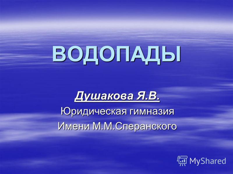 ВОДОПАДЫ Душакова Я.В. Юридическая гимназия Имени М.М.Сперанского