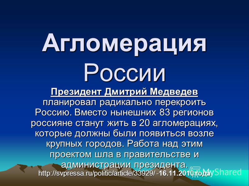 Агломерация России Президент Дмитрий Медведев планировал радикально перекроить Россию. Вместо нынешних 83 регионов россияне станут жить в 20 агломерациях, которые должны были появиться возле крупных городов. Работа над этим проектом шла в правительст