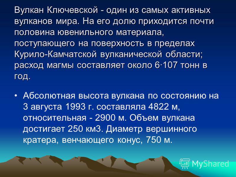 Вулкан Ключевской - один из самых активных вулканов мира. На его долю приходится почти половина ювенильного материала, поступающего на поверхность в пределах Курило-Камчатской вулканической области; расход магмы составляет около 6·107 тонн в год. Абс