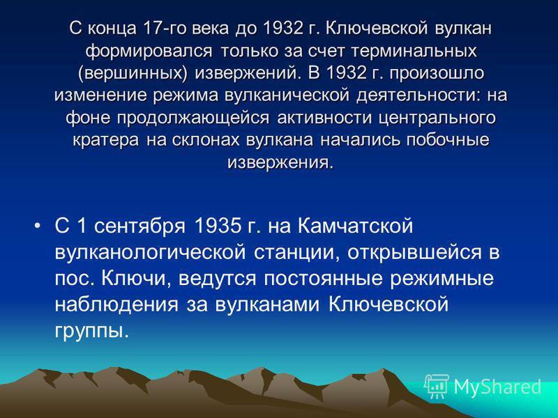 С конца 17-го века до 1932 г. Ключевской вулкан формировался только за счет терминальных (вершинных) извержений. В 1932 г. произошло изменение режима вулканической деятельности: на фоне продолжающейся активности центрального кратера на склонах вулкан
