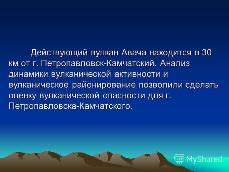 Действующий вулкан Авача находится в 30 км от г. Петропавловск-Камчатский. Анализ динамики вулканической активности и вулканическое районирование позволили сделать оценку вулканической опасности для г. Петропавловска-Камчатского. Действующий вулкан А