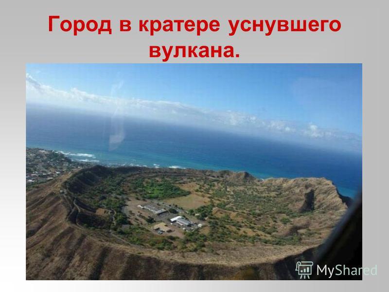Город в кратере уснувшего вулкана.