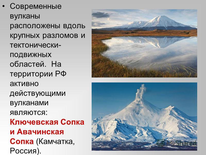 Современные вулканы расположены вдоль крупных разломов и тектонически- подвижных областей. На территории РФ активно действующими вулканами являются: Ключевская Сопка и Авачинская Сопка (Камчатка, Россия).