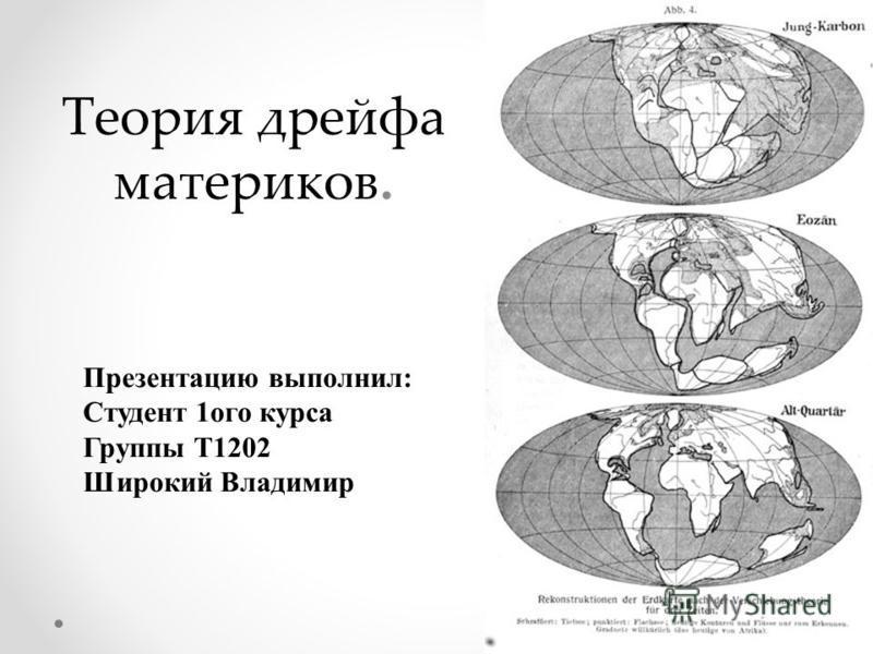 Теория дрейфа материков. Презентацию выполнил: Студент 1 ого курса Группы Т1202 Широкий Владимир