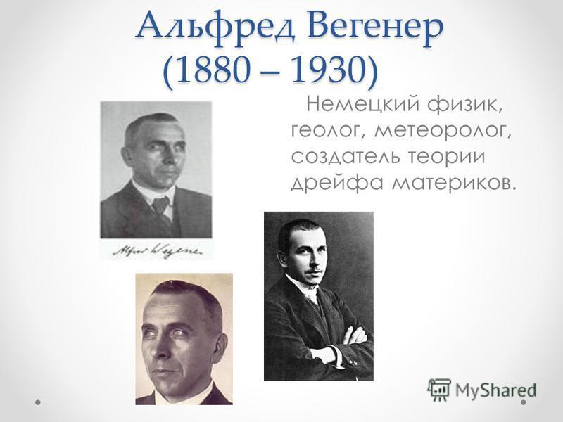 Альфред Вегенер (1880 – 1930) Альфред Вегенер (1880 – 1930) Немецкий физик, геолог, метеоролог, создатель теории дрейфа материков.