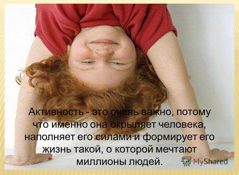 Активность - это очень важно, потому что именно она окрыляет человека, наполняет его силами и формирует его жизнь такой, о которой мечтают миллионы людей.