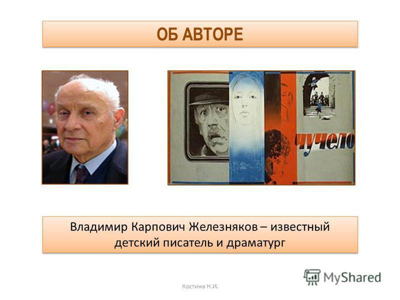 Владимир Карпович Железняков – известный детский писатель и драматург Костина Н.И. ОБ АВТОРЕ