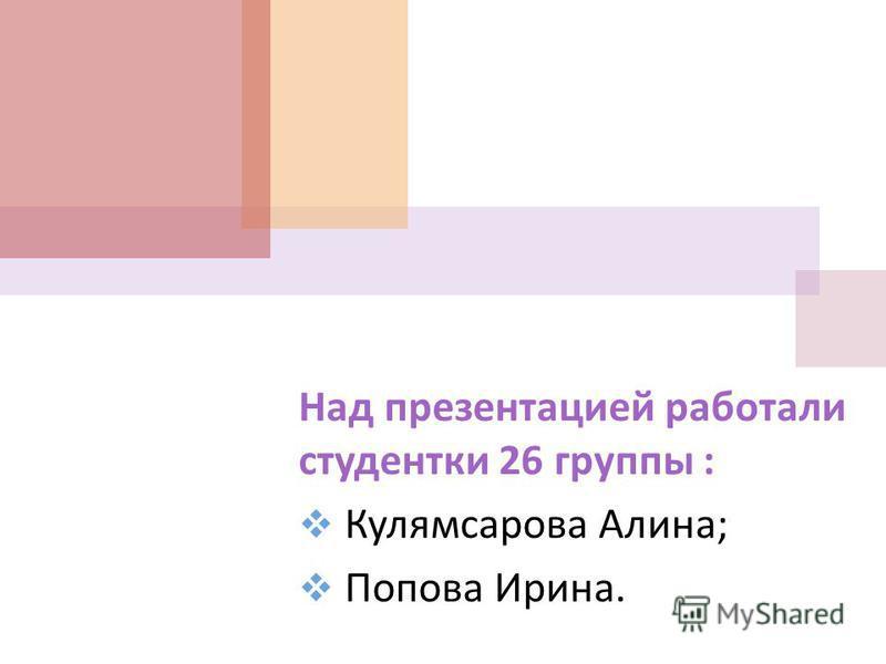 Над презентацией работали студентки 26 группы : Кулямсарова Алина ; Попова Ирина.