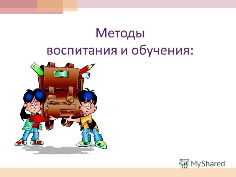 Методы воспитания и обучения :